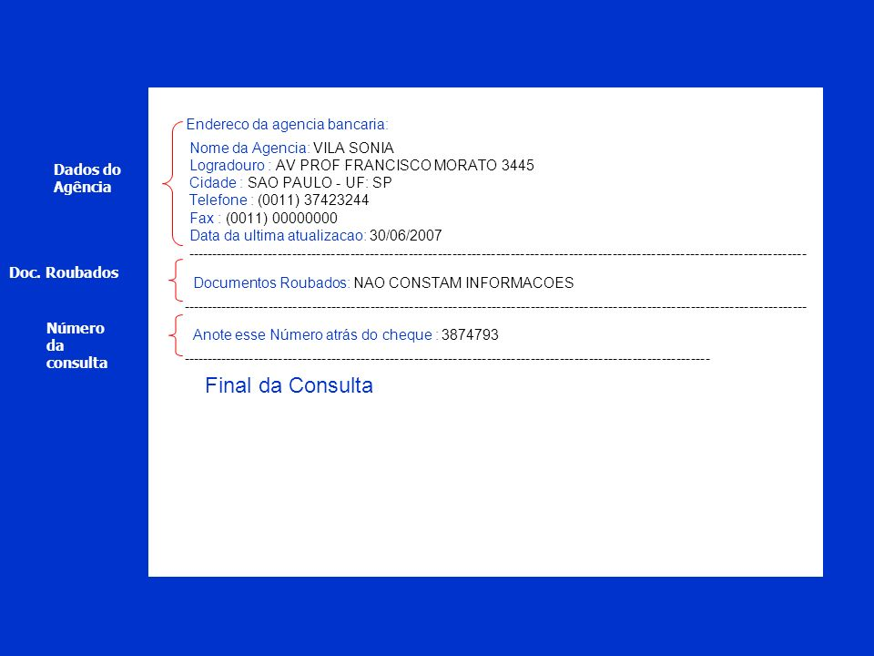 Endereco da agencia bancaria: Nome da Agencia: VILA SONIA Logradouro : AV PROF FRANCISCO MORATO 3445 Cidade : SAO PAULO - UF: SP Telefone : (0011) 37423244 Fax : (0011) 00000000 Data da ultima atualizacao: 30/06/2007 --------------------------------------------------------------------------------------------------------------------------------