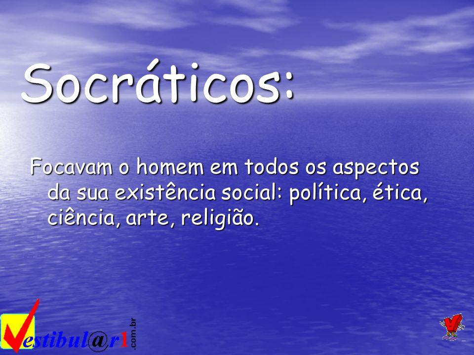Socráticos: Focavam o homem em todos os aspectos da sua existência social: política, ética, ciência, arte, religião.