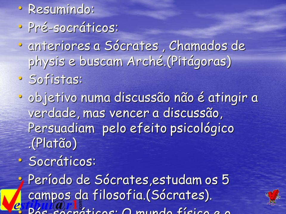 Resumindo: Pré-socráticos: anteriores a Sócrates , Chamados de physis e buscam Arché.(Pitágoras) Sofistas: