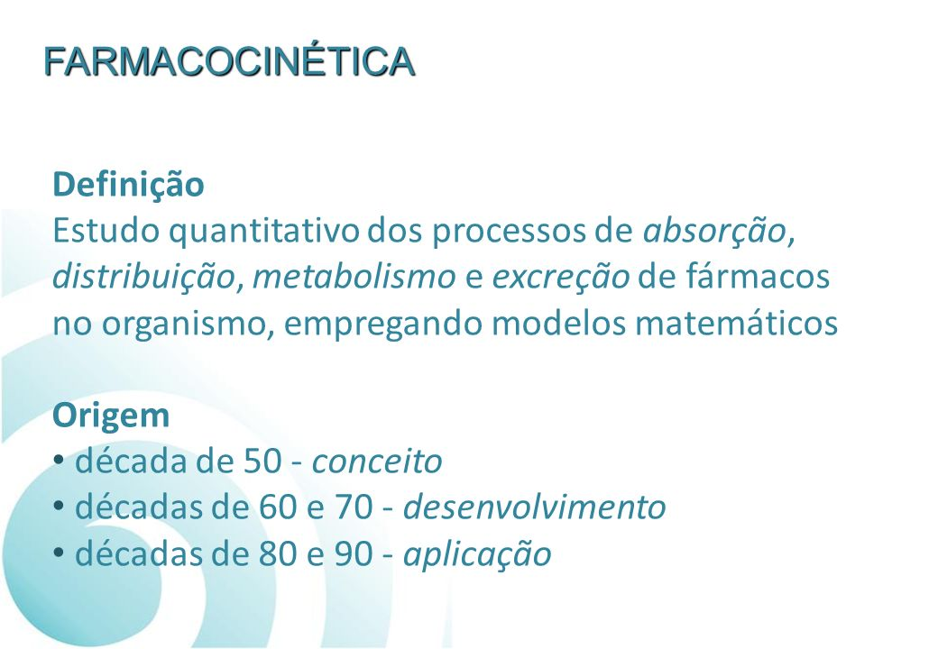 FARMACOCINÉTICA Definição. Estudo quantitativo dos processos de absorção, distribuição, metabolismo e excreção de fármacos.