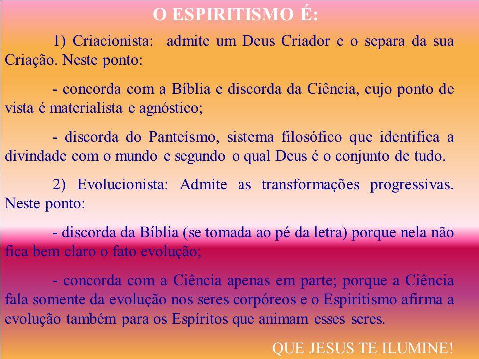 O ESPIRITISMO É: 1) Criacionista: admite um Deus Criador e o separa da sua Criação. Neste ponto: