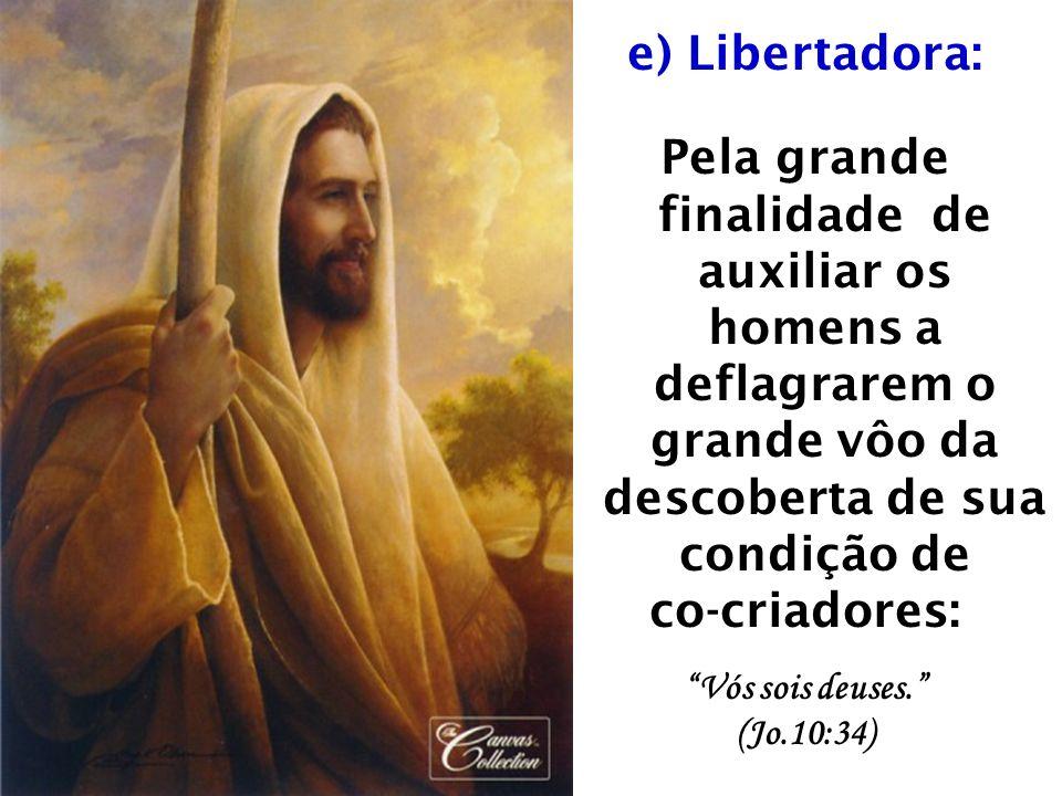 e) Libertadora: Pela grande finalidade de auxiliar os homens a deflagrarem o grande vôo da descoberta de sua condição de.