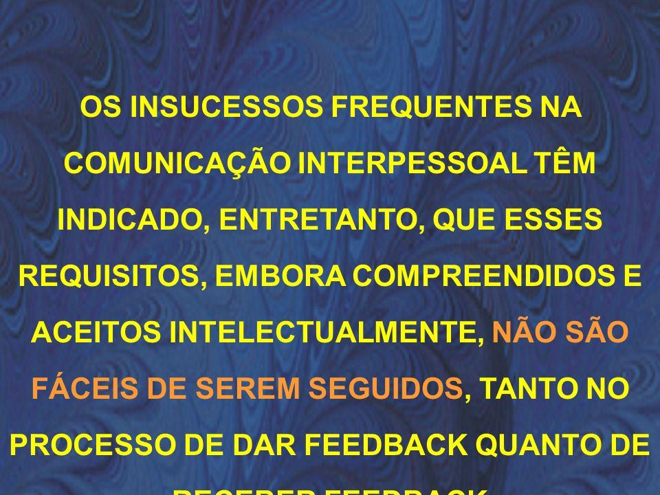 OS INSUCESSOS FREQUENTES NA COMUNICAÇÃO INTERPESSOAL TÊM INDICADO, ENTRETANTO, QUE ESSES REQUISITOS, EMBORA COMPREENDIDOS E ACEITOS INTELECTUALMENTE, NÃO SÃO FÁCEIS DE SEREM SEGUIDOS, TANTO NO PROCESSO DE DAR FEEDBACK QUANTO DE RECEBER FEEDBACK