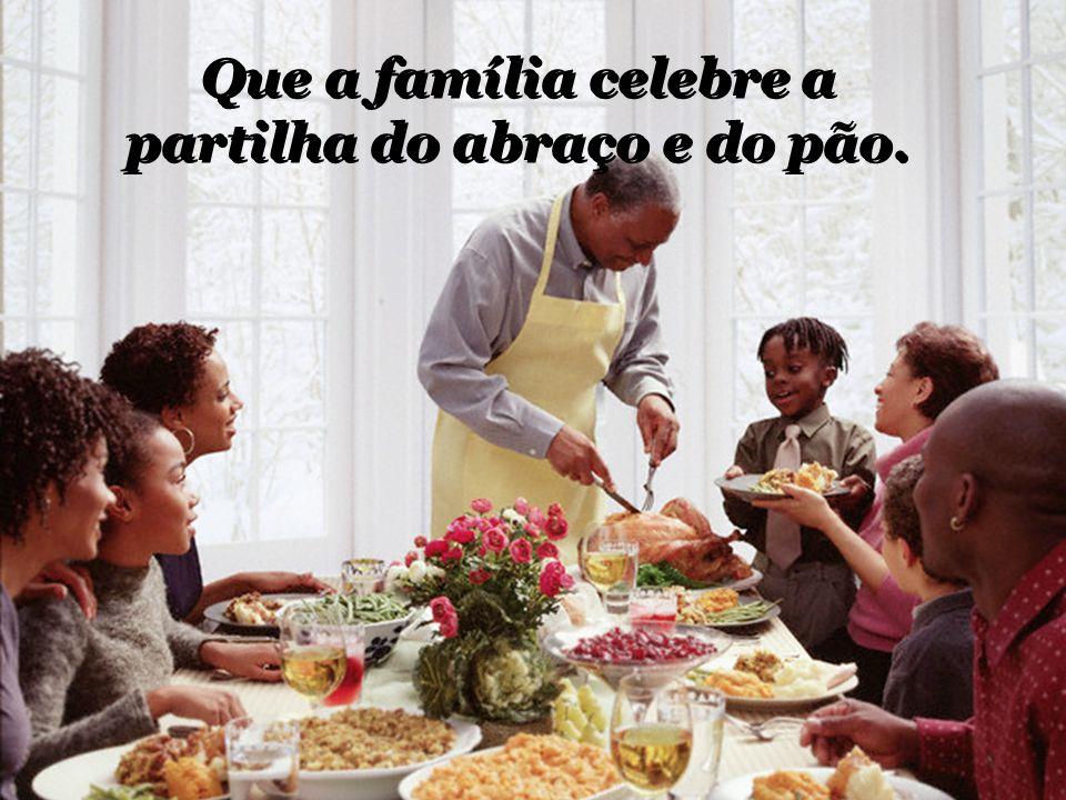 Que a família celebre a partilha do abraço e do pão.