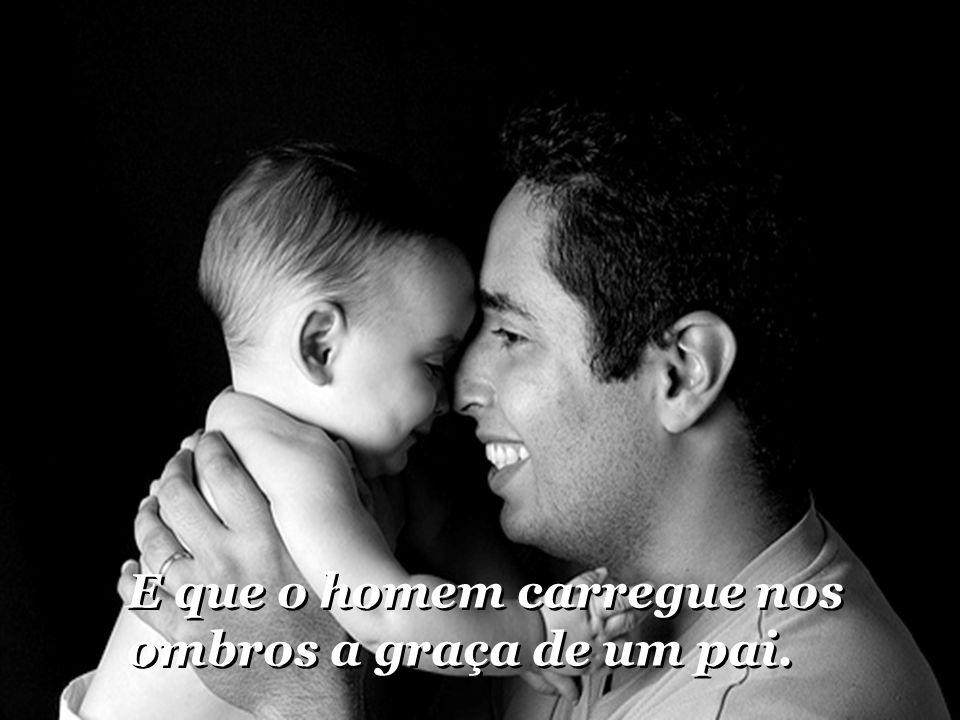 E que o homem carregue nos ombros a graça de um pai.