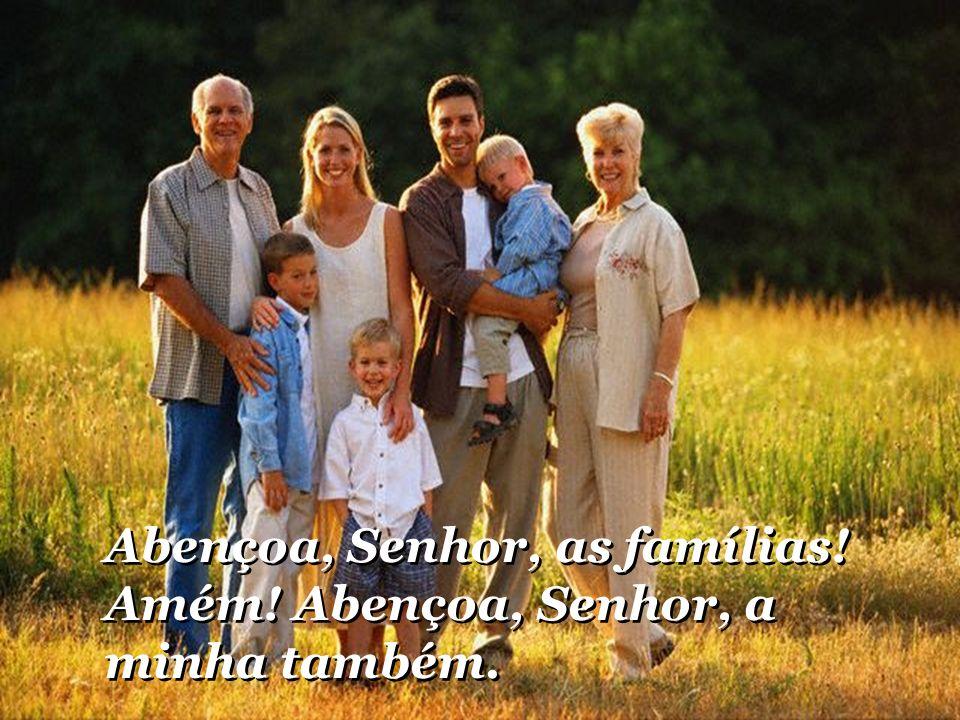 Abençoa, Senhor, as famílias! Amém! Abençoa, Senhor, a minha também.