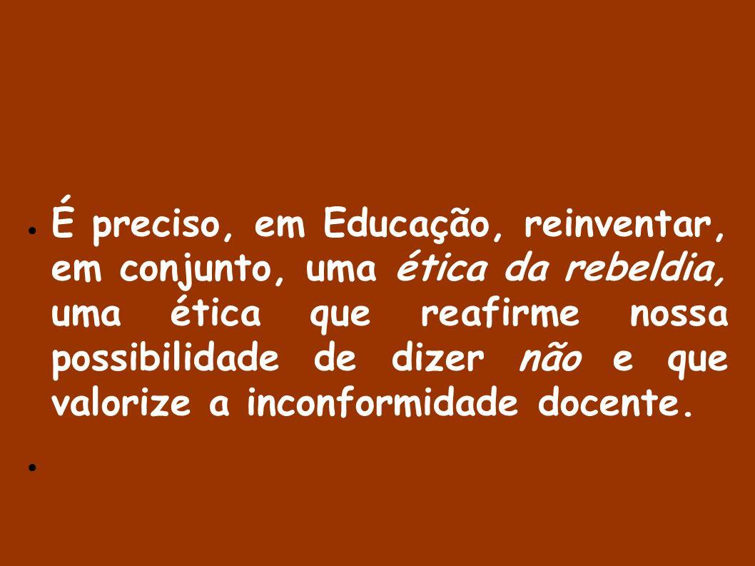 É preciso, em Educação, reinventar, em conjunto, uma ética da rebeldia, uma ética que reafirme nossa possibilidade de dizer não e que valorize a inconformidade docente.