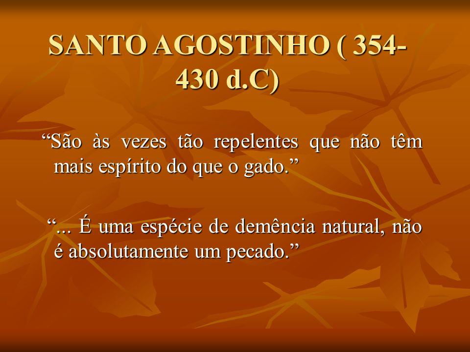 SANTO AGOSTINHO ( 354-430 d.C) São às vezes tão repelentes que não têm mais espírito do que o gado.