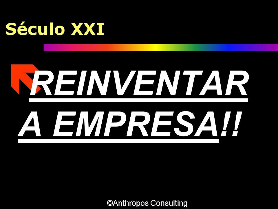 Século XXI REINVENTAR A EMPRESA!! ©Anthropos Consulting