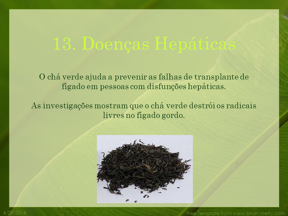 13. Doenças Hepáticas O chá verde ajuda a prevenir as falhas de transplante de fígado em pessoas com disfunções hepáticas.