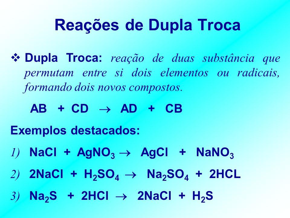 Reações de Dupla Troca Dupla Troca: reação de duas substância que permutam entre si dois elementos ou radicais, formando dois novos compostos.