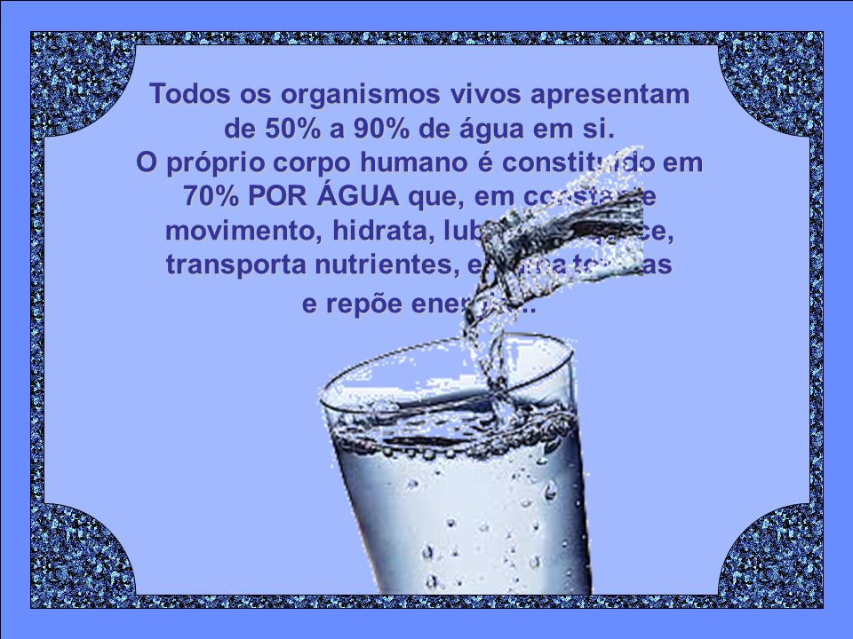 Todos os organismos vivos apresentam de 50% a 90% de água em si.