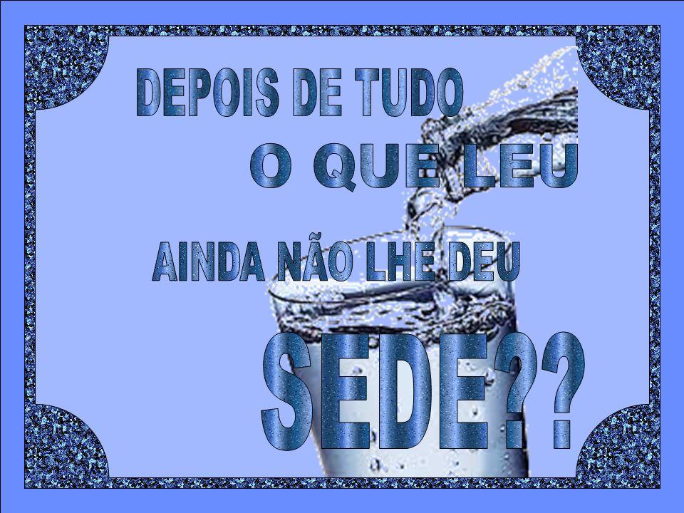 DEPOIS DE TUDO O QUE LEU AINDA NÃO LHE DEU SEDE
