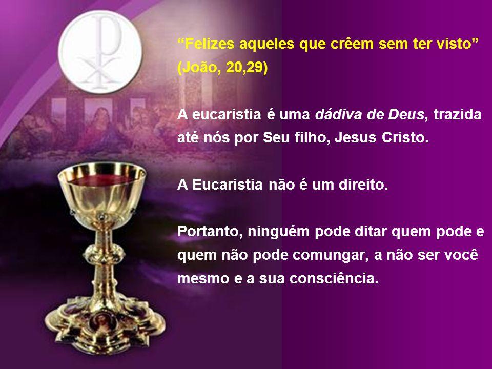 Felizes aqueles que crêem sem ter visto (João, 20,29) A eucaristia é uma dádiva de Deus, trazida até nós por Seu filho, Jesus Cristo.