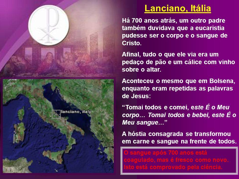 Lanciano, Itália Há 700 anos atrás, um outro padre também duvidava que a eucaristia pudesse ser o corpo e o sangue de Cristo.