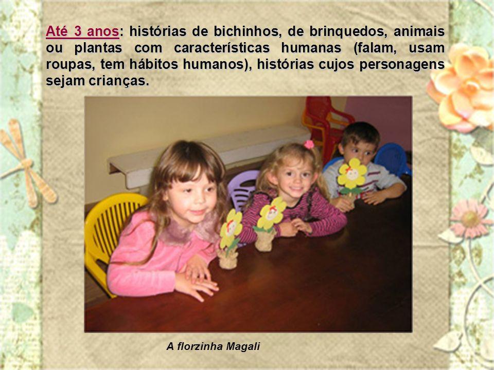 Até 3 anos: histórias de bichinhos, de brinquedos, animais ou plantas com características humanas (falam, usam roupas, tem hábitos humanos), histórias cujos personagens sejam crianças.