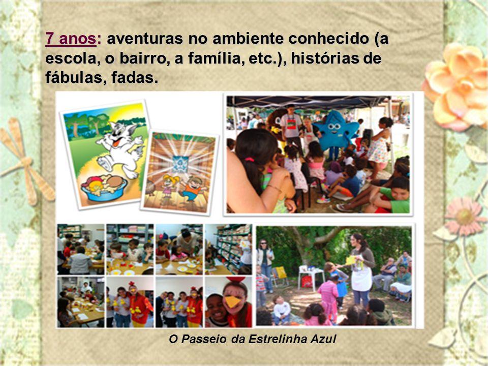 7 anos: aventuras no ambiente conhecido (a escola, o bairro, a família, etc.), histórias de fábulas, fadas.