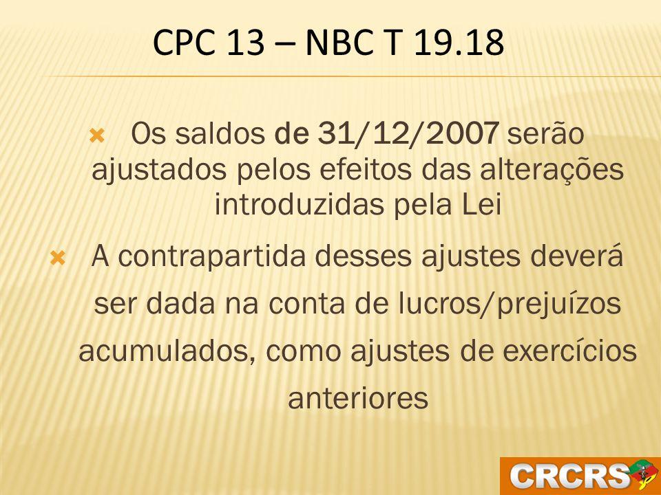 CPC 13 – NBC T 19.18 Os saldos de 31/12/2007 serão ajustados pelos efeitos das alterações introduzidas pela Lei.