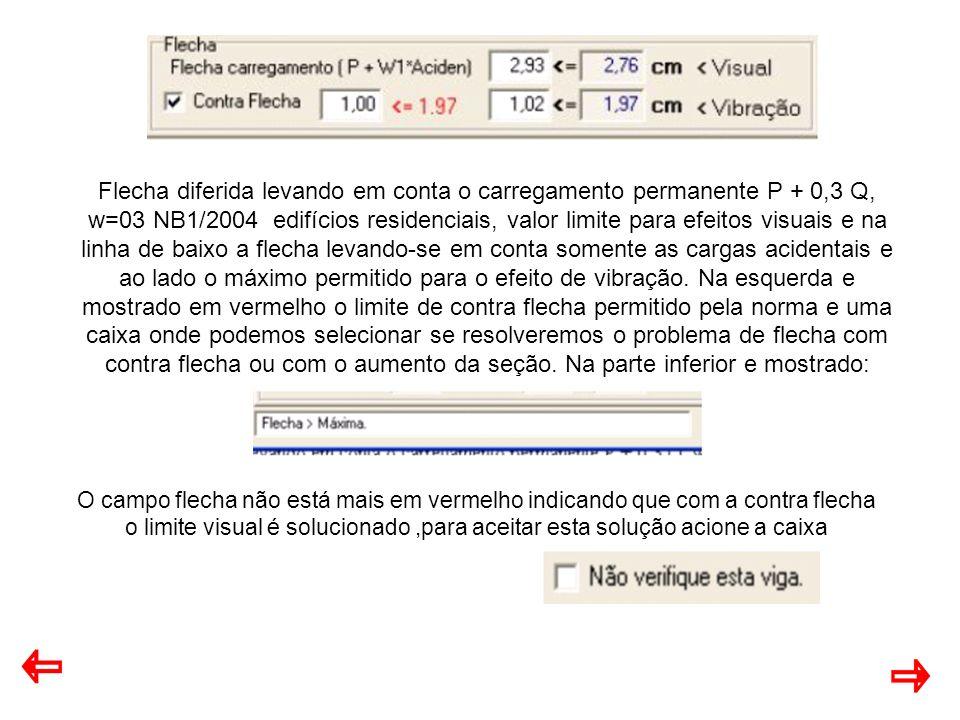 Flecha diferida levando em conta o carregamento permanente P + 0,3 Q, w=03 NB1/2004 edifícios residenciais, valor limite para efeitos visuais e na linha de baixo a flecha levando-se em conta somente as cargas acidentais e ao lado o máximo permitido para o efeito de vibração. Na esquerda e mostrado em vermelho o limite de contra flecha permitido pela norma e uma caixa onde podemos selecionar se resolveremos o problema de flecha com contra flecha ou com o aumento da seção. Na parte inferior e mostrado:
