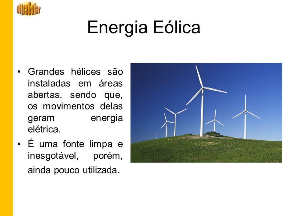 Energia Eólica Grandes hélices são instaladas em áreas abertas, sendo que, os movimentos delas geram energia elétrica.