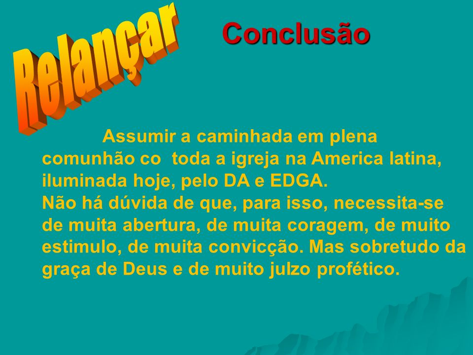 Relançar Conclusão. Assumir a caminhada em plena comunhão co toda a igreja na America latina, iluminada hoje, pelo DA e EDGA.