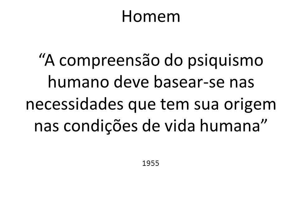 Homem A compreensão do psiquismo humano deve basear-se nas necessidades que tem sua origem nas condições de vida humana 1955
