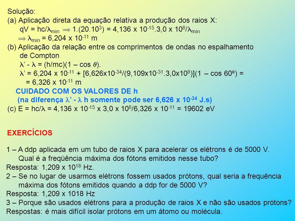 Solução: Aplicação direta da equação relativa a produção dos raios X: qV = hc/min  1.(20.103) = 4,136 x 10-15.3,0 x 108/min.