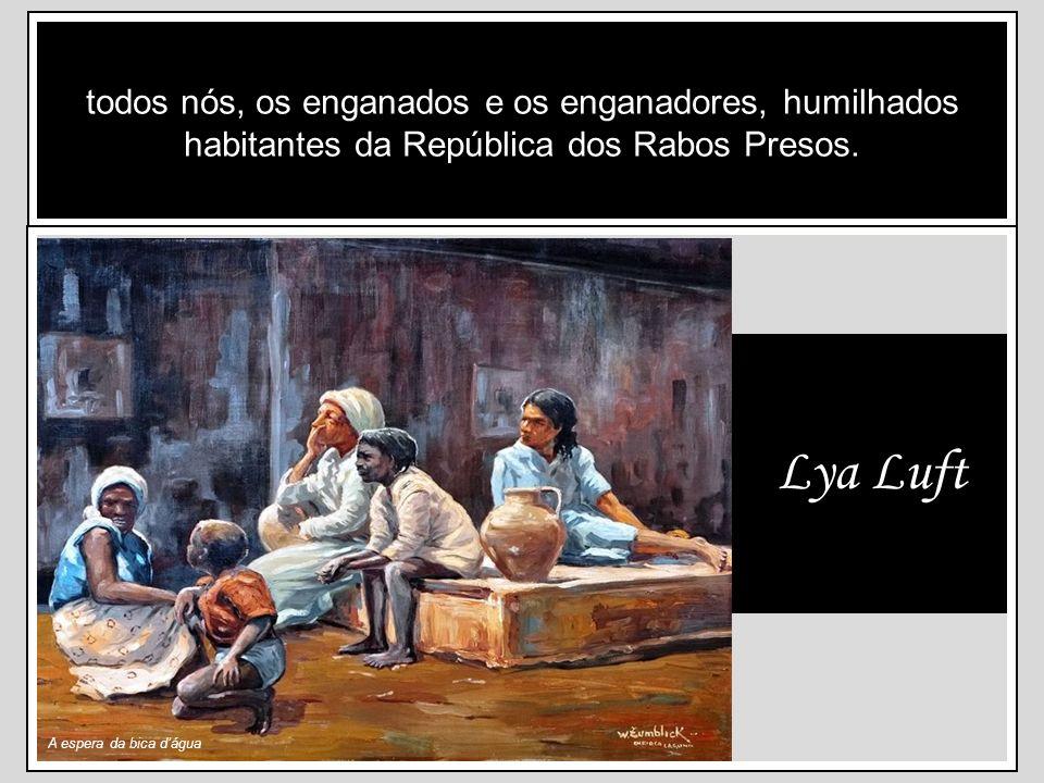 todos nós, os enganados e os enganadores, humilhados habitantes da República dos Rabos Presos.