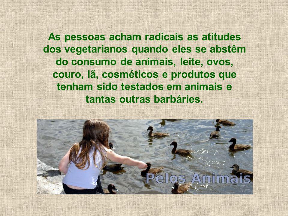 As pessoas acham radicais as atitudes dos vegetarianos quando eles se abstêm do consumo de animais, leite, ovos, couro, lã, cosméticos e produtos que tenham sido testados em animais e tantas outras barbáries.