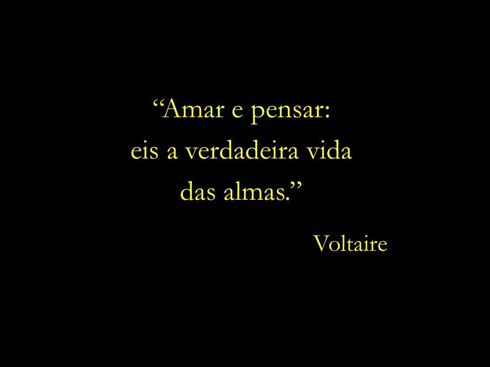 Amar e pensar: eis a verdadeira vida das almas. Voltaire