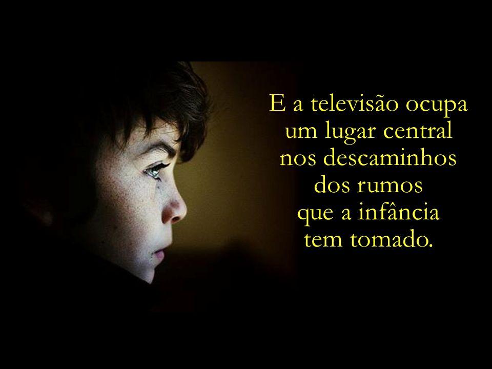 E a televisão ocupa um lugar central nos descaminhos dos rumos que a infância tem tomado.