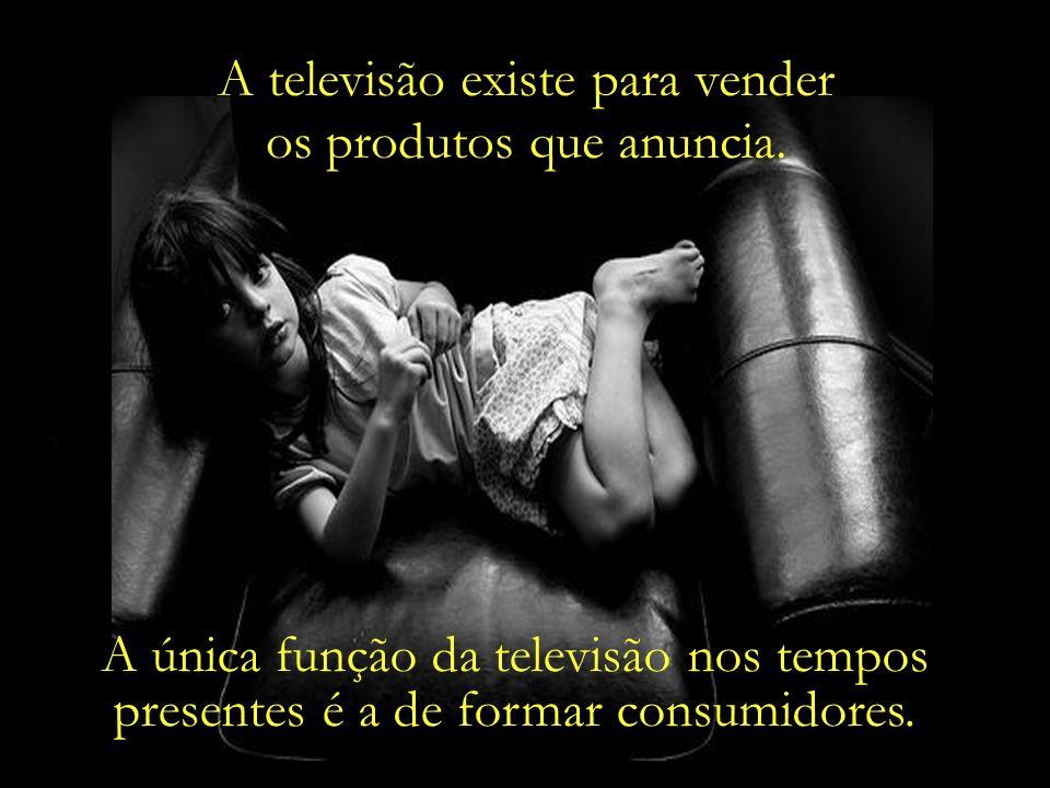 A televisão existe para vender os produtos que anuncia.