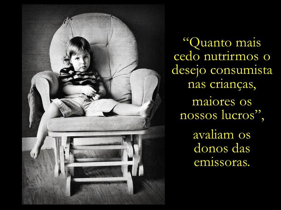 Quanto mais cedo nutrirmos o. desejo consumista. nas crianças, maiores os. nossos lucros , avaliam os.