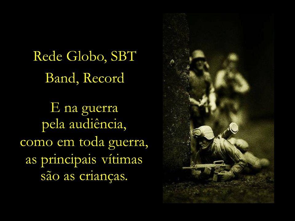 Rede Globo, SBT Band, Record. E na guerra. pela audiência, como em toda guerra, as principais vítimas.