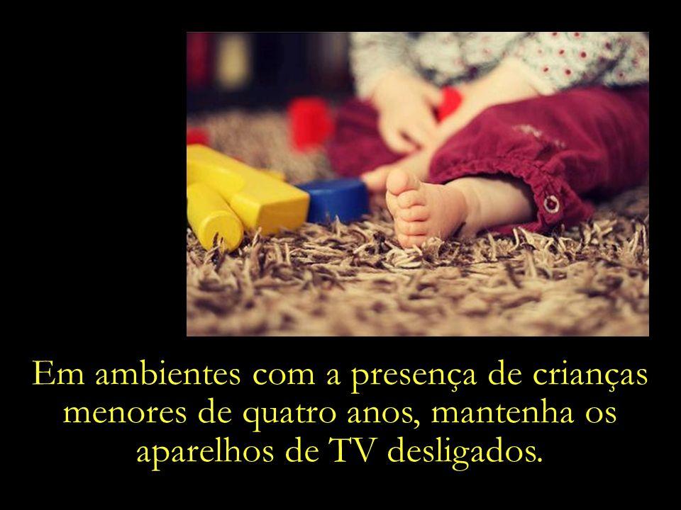 Em ambientes com a presença de crianças menores de quatro anos, mantenha os aparelhos de TV desligados.