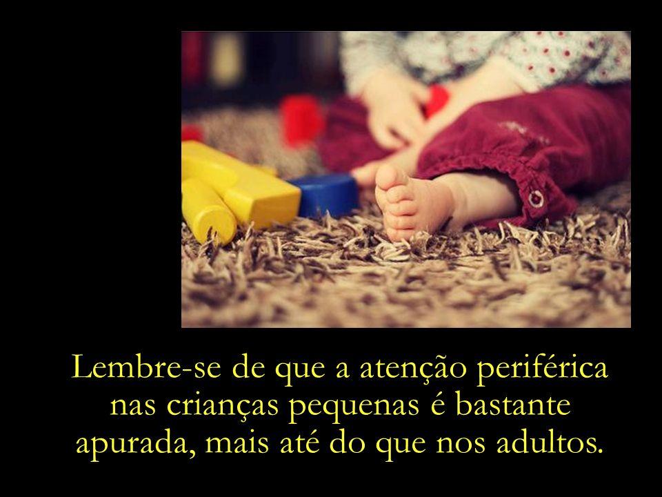Lembre-se de que a atenção periférica nas crianças pequenas é bastante apurada, mais até do que nos adultos.
