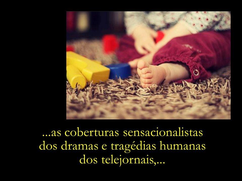 ...as coberturas sensacionalistas dos dramas e tragédias humanas