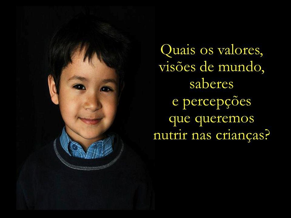 Quais os valores, visões de mundo, saberes e percepções que queremos nutrir nas crianças