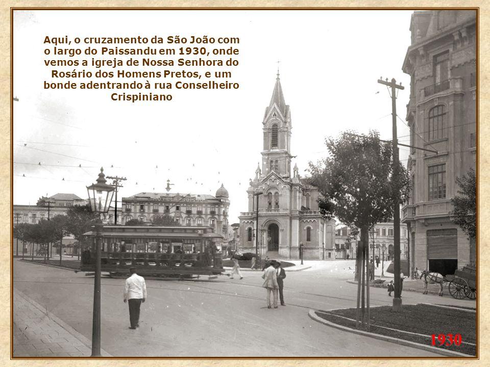 Aqui, o cruzamento da São João com o largo do Paissandu em 1930, onde vemos a igreja de Nossa Senhora do Rosário dos Homens Pretos, e um bonde adentrando à rua Conselheiro Crispiniano