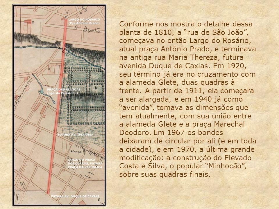 Conforme nos mostra o detalhe dessa planta de 1810, a rua de São João , começava no então Largo do Rosário, atual praça Antônio Prado, e terminava na antiga rua Maria Thereza, futura avenida Duque de Caxias.