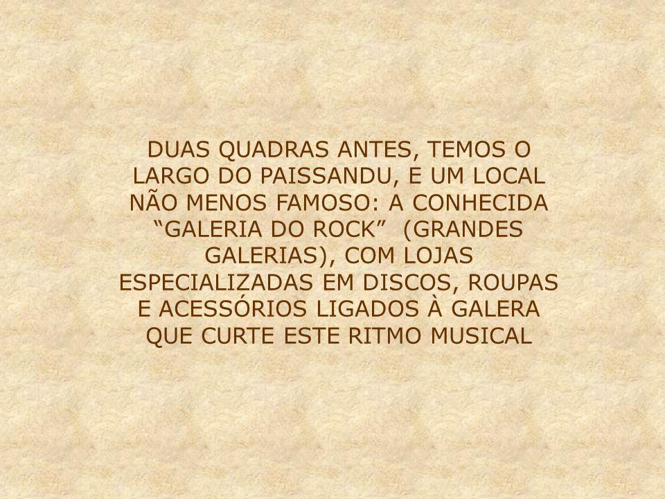 DUAS QUADRAS ANTES, TEMOS O LARGO DO PAISSANDU, E UM LOCAL NÃO MENOS FAMOSO: A CONHECIDA GALERIA DO ROCK (GRANDES GALERIAS), COM LOJAS ESPECIALIZADAS EM DISCOS, ROUPAS E ACESSÓRIOS LIGADOS À GALERA QUE CURTE ESTE RITMO MUSICAL