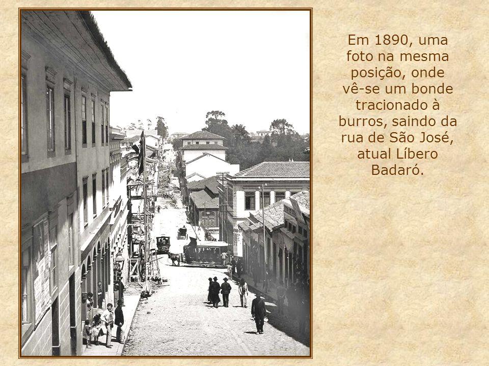 Em 1890, uma foto na mesma posição, onde vê-se um bonde tracionado à burros, saindo da rua de São José, atual Líbero Badaró.