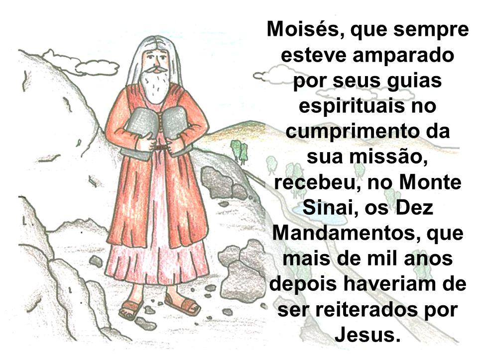 Moisés, que sempre esteve amparado por seus guias espirituais no cumprimento da sua missão, recebeu, no Monte Sinai, os Dez Mandamentos, que mais de mil anos depois haveriam de ser reiterados por Jesus.