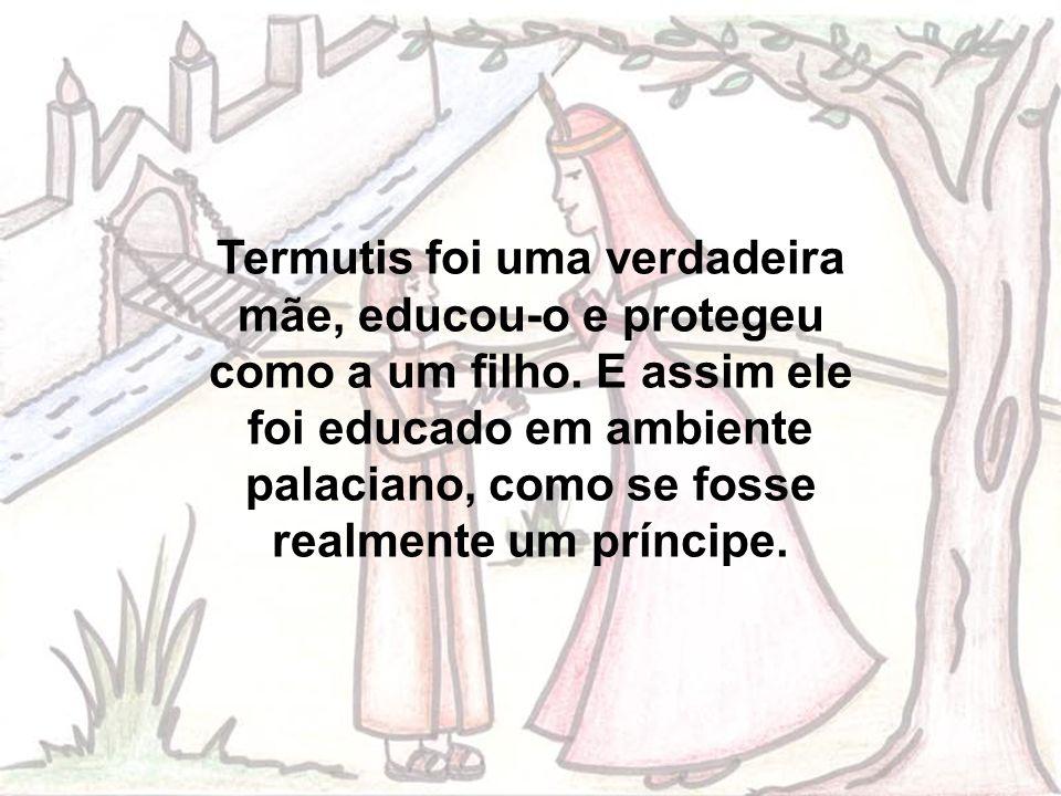 Termutis foi uma verdadeira mãe, educou-o e protegeu como a um filho