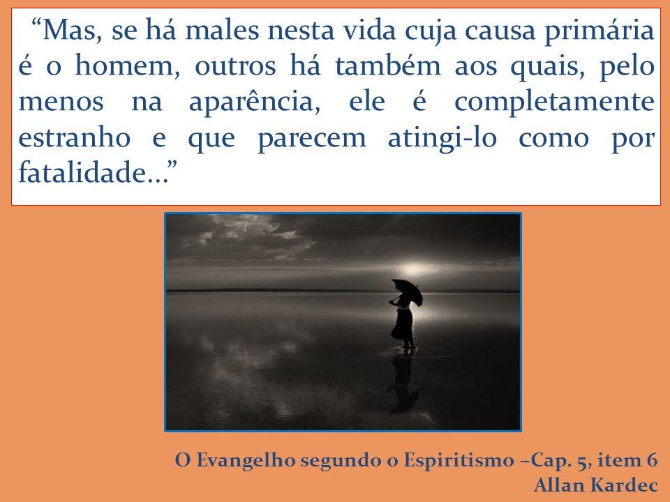 Mas, se há males nesta vida cuja causa primária é o homem, outros há também aos quais, pelo menos na aparência, ele é completamente estranho e que parecem atingi-lo como por fatalidade...