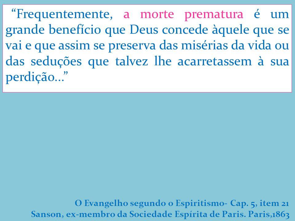 Frequentemente, a morte prematura é um grande benefício que Deus concede àquele que se vai e que assim se preserva das misérias da vida ou das seduções que talvez lhe acarretassem à sua perdição...