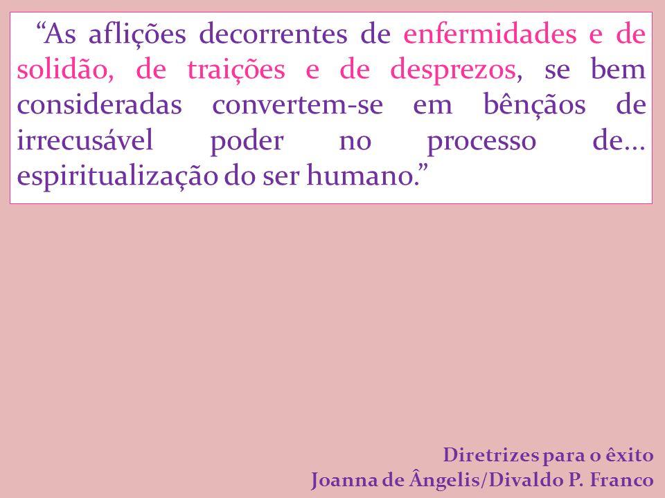 As aflições decorrentes de enfermidades e de solidão, de traições e de desprezos, se bem consideradas convertem-se em bênçãos de irrecusável poder no processo de... espiritualização do ser humano.