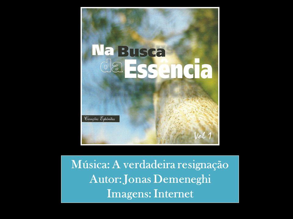 Música: A verdadeira resignação Autor: Jonas Demeneghi
