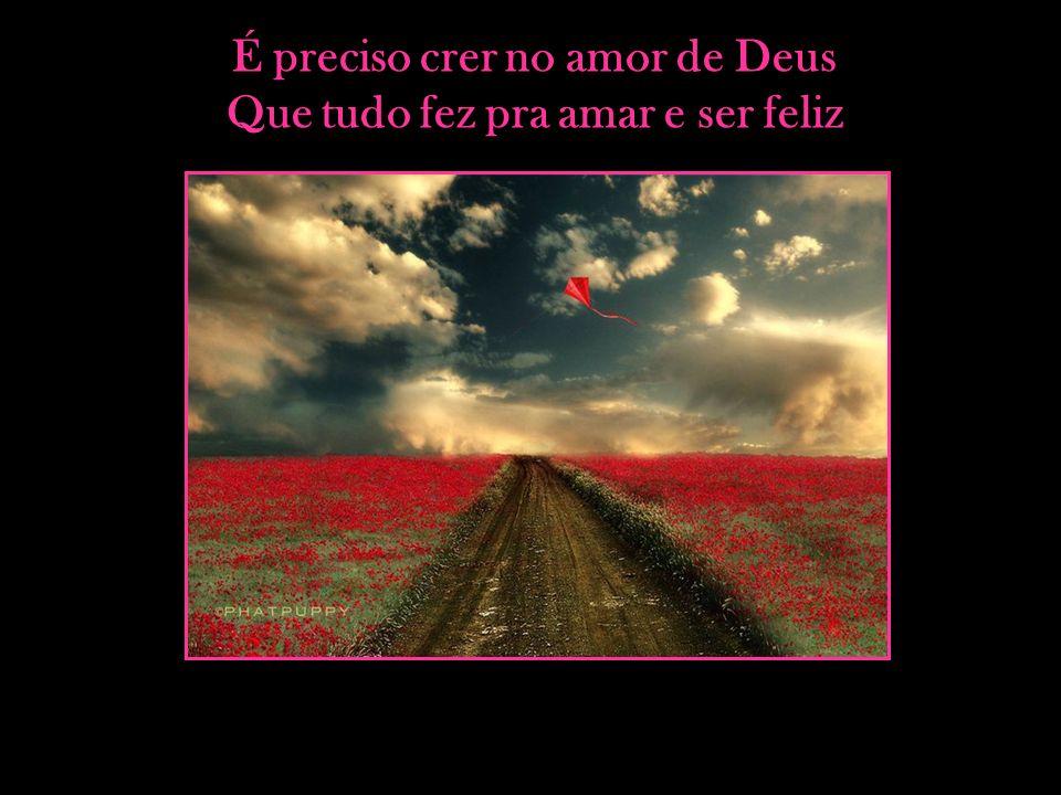 É preciso crer no amor de Deus Que tudo fez pra amar e ser feliz