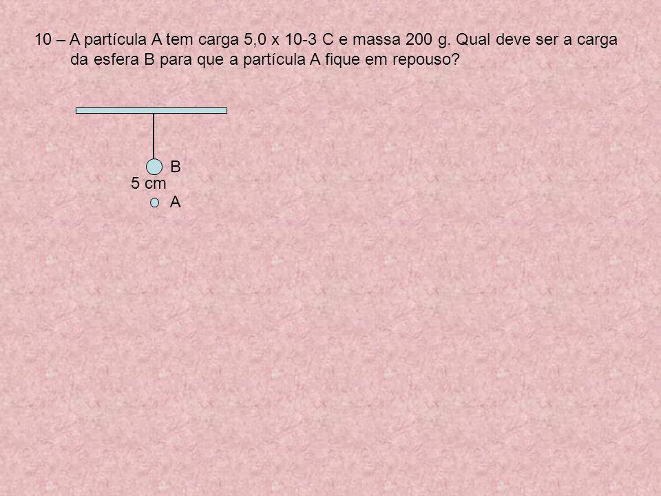 10 – A partícula A tem carga 5,0 x 10-3 C e massa 200 g